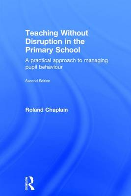 Teaching Without Disruption in the Primary School: A practical approach to managing pupil behaviour (Hardback)