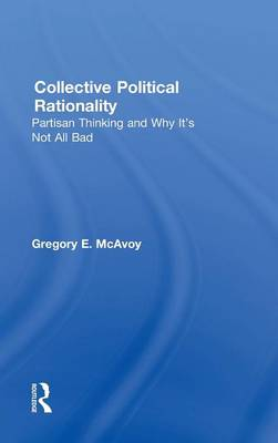 Collective Political Rationality: Partisan Thinking and Why It's Not All Bad (Hardback)