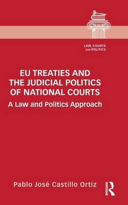 EU Treaties and the Judicial Politics of National Courts: A Law and Politics Approach - Law, Courts and Politics (Hardback)