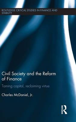 Civil Society and the Reform of Finance: Taming Capital, Reclaiming Virtue - Routledge Critical Studies in Finance and Stability (Hardback)