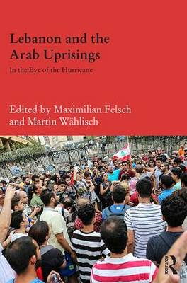 Lebanon and the Arab Uprisings: In the Eye of the Hurricane - Durham Modern Middle East and Islamic World Series (Hardback)