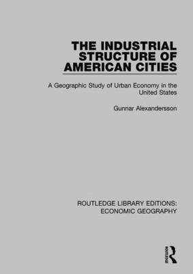 The Industrial Structure of American Cities (Routledge Library Editions: Economic Geography) - Routledge Library Editions: Economic Geography (Paperback)