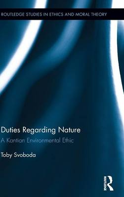 Duties Regarding Nature: A Kantian Environmental Ethic - Routledge Studies in Ethics and Moral Theory (Hardback)