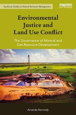 Environmental Justice and Land Use Conflict: The governance of mineral and gas resource development - Earthscan Studies in Natural Resource Management (Hardback)