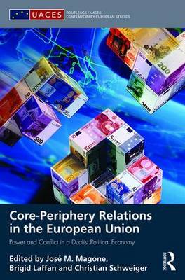 Core-periphery Relations in the European Union: Power and Conflict in a Dualist Political Economy - Routledge/UACES Contemporary European Studies (Hardback)