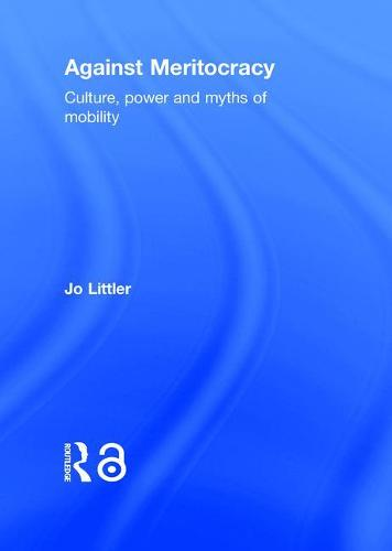 Against Meritocracy (Open Access): Culture, power and myths of mobility (Hardback)