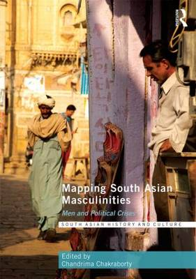 Mapping South Asian Masculinities: Men and Political Crises - South Asian History and Culture (Hardback)