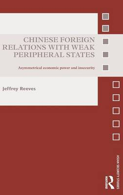 Chinese Foreign Relations with Weak Peripheral States: Asymmetrical Economic Power and Insecurity - Asian Security Studies (Hardback)