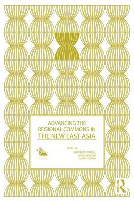 Advancing the Regional Commons in the New East Asia - Politics in Asia (Hardback)
