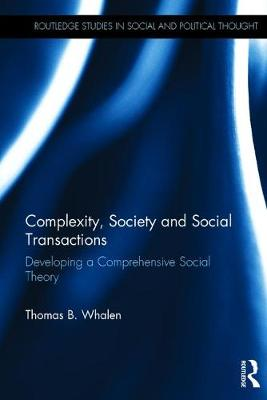 Complexity, Society and Social Transactions: Developing a Comprehensive Social Theory - Routledge Studies in Social and Political Thought (Hardback)