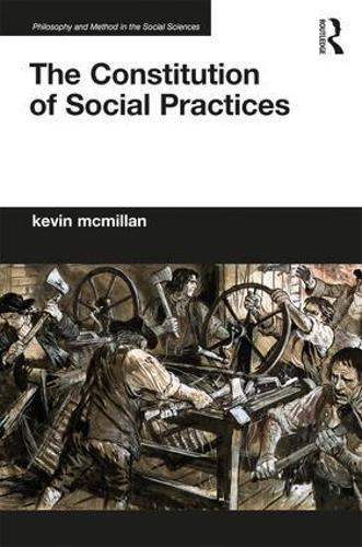 The Constitution of Social Practices - Philosophy and Method in the Social Sciences (Hardback)