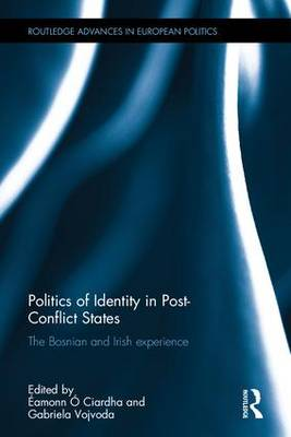 Politics of Identity in Post-Conflict States: The Bosnian and Irish experience - Routledge Advances in European Politics (Hardback)