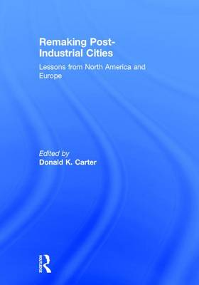 Remaking Post-Industrial Cities: Lessons from North America and Europe (Hardback)