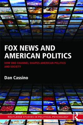Fox News and American Politics: How One Channel Shapes American Politics and Society - Routledge Studies in Political Psychology (Hardback)