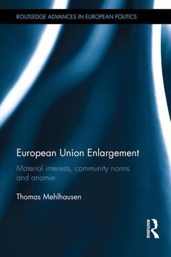 European Union Enlargement: Material interests, community norms and anomie - Routledge Advances in European Politics (Hardback)