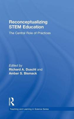 Reconceptualizing STEM Education: The Central Role of Practices - Teaching and Learning in Science Series (Hardback)