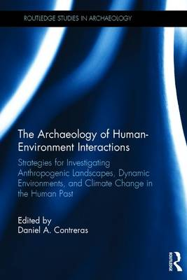 The Archaeology of Human-Environment Interactions: Strategies for Investigating Anthropogenic Landscapes, Dynamic Environments, and Climate Change in the Human Past - Routledge Studies in Archaeology (Hardback)