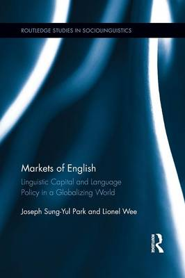 Markets of English: Linguistic Capital and Language Policy in a Globalizing World - Routledge Studies in Sociolinguistics (Paperback)