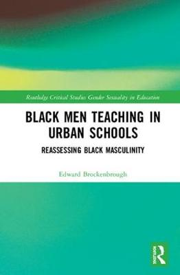Black Men Teaching in Urban Schools: Reassessing Black Masculinity - Routledge Critical Studies in Gender and Sexuality in Education (Hardback)