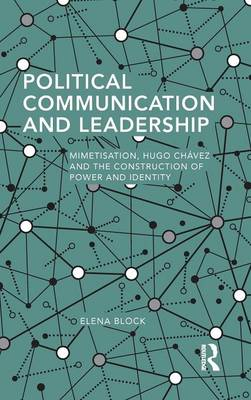 Political Communication and Leadership: Mimetisation, Hugo Chavez and the Construction of Power and Identity - Routledge Studies in Global Information, Politics and Society (Hardback)