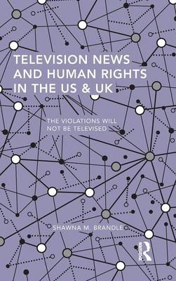 Television News and Human Rights in the US & UK: The Violations Will Not Be Televised - Routledge Studies in Global Information, Politics and Society (Hardback)