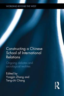 Constructing a Chinese School of International Relations: Ongoing Debates and Sociological Realities - Worlding Beyond the West (Hardback)