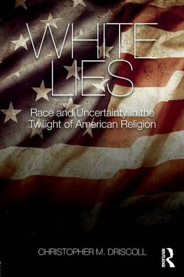 White Lies: Race and Uncertainty in the Twilight of American Religion (Paperback)
