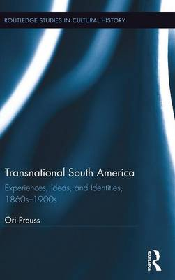 Transnational South America: Experiences, Ideas, and Identities, 1860s-1900s - Routledge Studies in Cultural History (Hardback)