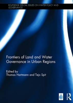Frontiers of Land and Water Governance in Urban Regions - Routledge Special Issues on Water Policy and Governance (Hardback)