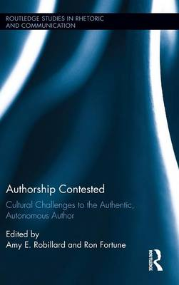 Authorship Contested: Cultural Challenges to the Authentic, Autonomous Author - Routledge Studies in Rhetoric and Communication (Hardback)