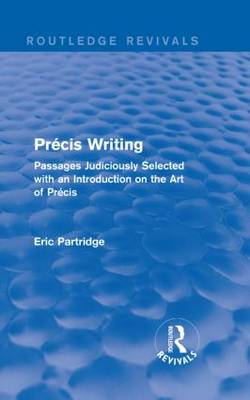 Pre cis Writing: Passages Judiciously Selected with an Introduction on the Art of Pre cis - Routledge Revivals: The Selected Works of Eric Partridge (Hardback)