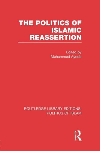 The Politics of Islamic Reassertion - Routledge Library Editions: Politics of Islam (Paperback)