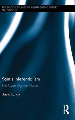 Kant's Inferentialism: The Case Against Hume - Routledge Studies in Eighteenth-Century Philosophy (Hardback)