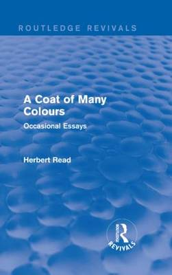 A Coat of Many Colours: Occasional Essays - Routledge Revivals: Herbert Read and Selected Works (Hardback)