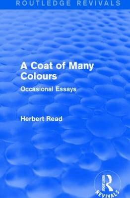 A Coat of Many Colours: Occasional Essays - Routledge Revivals: Herbert Read and Selected Works (Paperback)