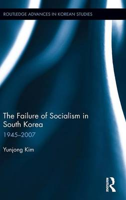 The Failure of Socialism in South Korea: 1945-2007 - Routledge Advances in Korean Studies (Hardback)