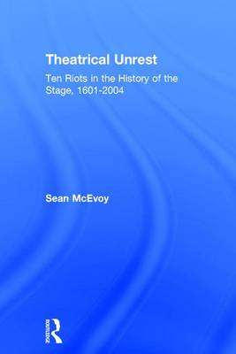 Theatrical Unrest: Ten Riots in the History of the Stage, 1601-2004 (Hardback)