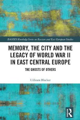 Memory, the City and the Legacy of World War II in East Central Europe: The Ghosts of Others - BASEES/Routledge Series on Russian and East European Studies (Hardback)