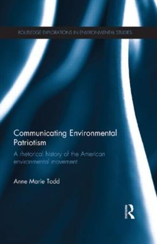 Communicating Environmental Patriotism: A Rhetorical History of the American Environmental Movement - Routledge Explorations in Environmental Studies (Paperback)