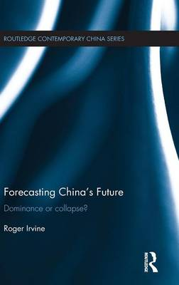 Forecasting China's Future: Dominance or Collapse? - Routledge Contemporary China Series (Hardback)