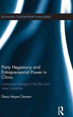 Party Hegemony and Entrepreneurial Power in China: Institutional Change in the Film and Music Industries - Routledge Contemporary China Series (Hardback)
