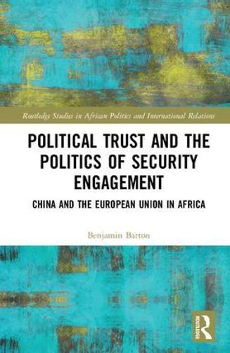Political Trust and the Politics of Security Engagement: China and the European Union in Africa - Routledge Studies in African Politics and International Relations (Hardback)