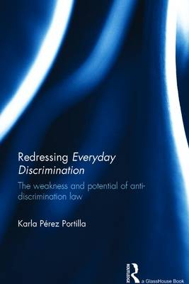 Redressing Everyday Discrimination: The Weakness and Potential of Anti-Discrimination Law (Hardback)