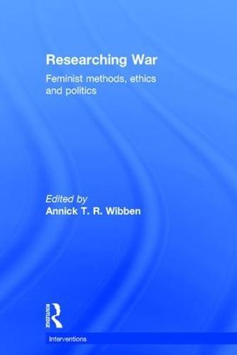 Researching War: Feminist Methods, Ethics and Politics - Interventions (Hardback)