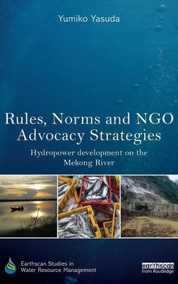 Rules, Norms and NGO Advocacy Strategies: Hydropower Development on the Mekong River - Earthscan Studies in Water Resource Management (Hardback)