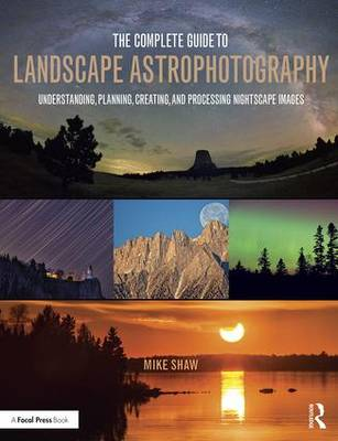 The Complete Guide to Landscape Astrophotography: Understanding, Planning, Creating, and Processing Nightscape Images (Paperback)
