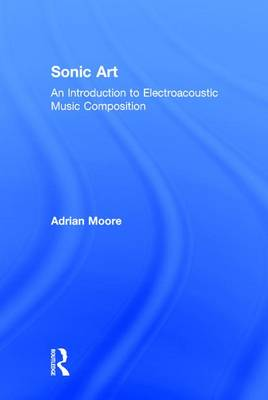 Sonic Art: An Introduction to Electroacoustic Music Composition (Hardback)