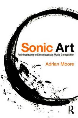 Sonic Art: An Introduction to Electroacoustic Music Composition (Paperback)