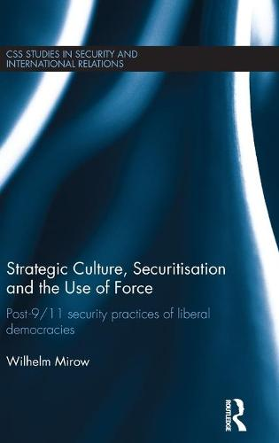 Strategic Culture, Securitisation and the Use of Force: Post-9/11 Security Practices of Liberal Democracies - CSS Studies in Security and International Relations (Hardback)