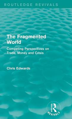 The Fragmented World: Competing Perspectives on Trade, Money and Crisis - Routledge Revivals (Hardback)